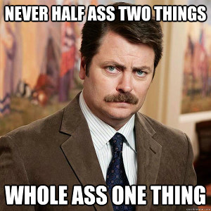 Ron Swanson: Never half-ass two things, whole ass one thing
